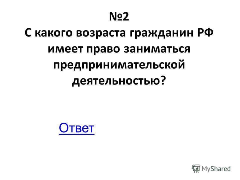 2 С какого возраста гражданин РФ имеет право заниматься предпринимательской деятельностью? Ответ