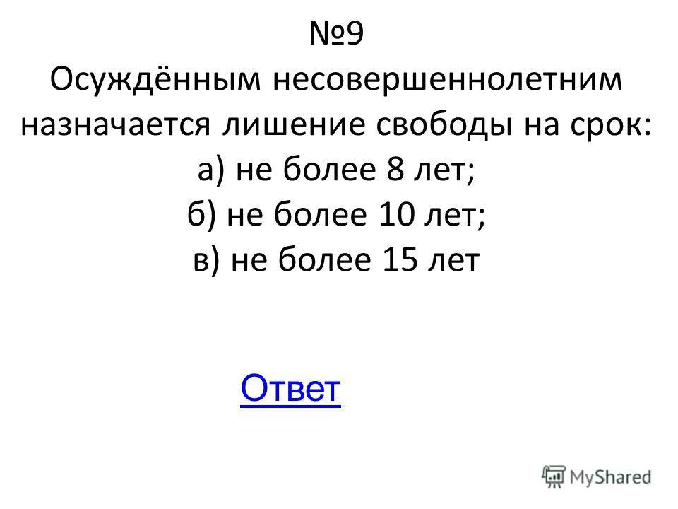 9 Осуждённым несовершеннолетним назначается лишение свободы на срок: а) не более 8 лет; б) не более 10 лет; в) не более 15 лет Ответ