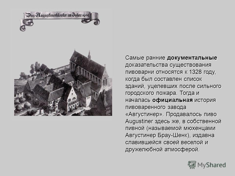 Самые ранние документальные доказательства существования пивоварни относятся к 1328 году, когда был составлен список зданий, уцелевших после сильного городского пожара. Тогда и началась официальная история пивоваренного завода «Августинер». Продавало