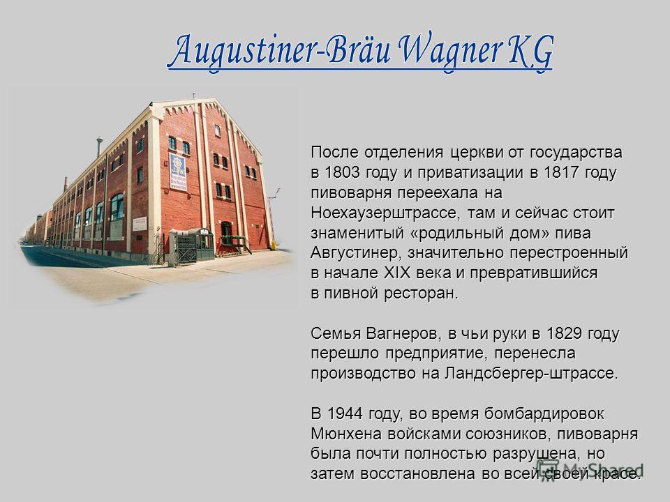 После отделения церкви от государства в 1803 году и приватизации в 1817 году пивоварня переехала на Ноехаузерштрассе, там и сейчас стоит знаменитый «родильный дом» пива Августинер, значительно перестроенный в начале XIX века и превратившийся в пивной