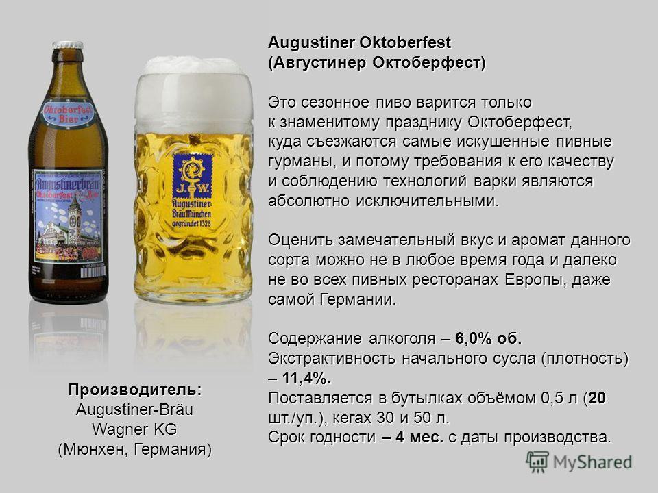 Augustiner Oktoberfest (Августинер Октоберфест) Это сезонное пиво варится только к знаменитому празднику Октоберфест, куда съезжаются самые искушенные пивные гурманы, и потому требования к его качеству и соблюдению технологий варки являются абсолютно