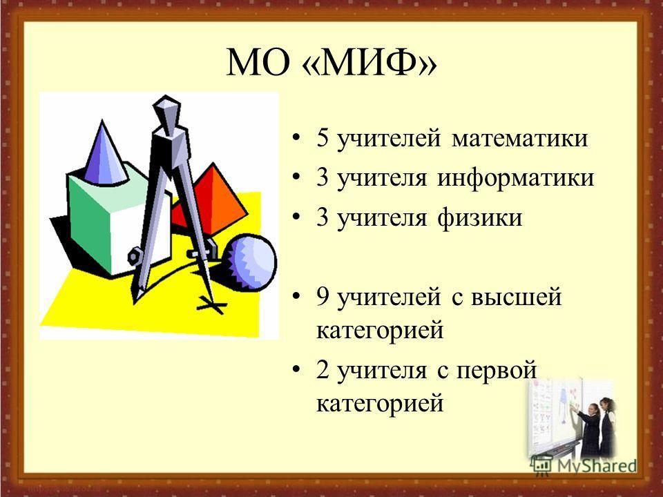 МО «МИФ» 5 учителей математики 3 учителя информатики 3 учителя физики 9 учителей с высшей категорией 2 учителя с первой категорией