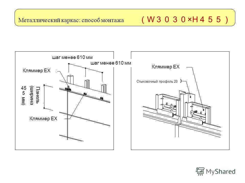 Металлический каркас: способ монтажа W ×H шаг менее 610 мм Кляммер ЕХ Панель (ширина 455 мм) Кляммер ЕХ Стыковочный профиль 20