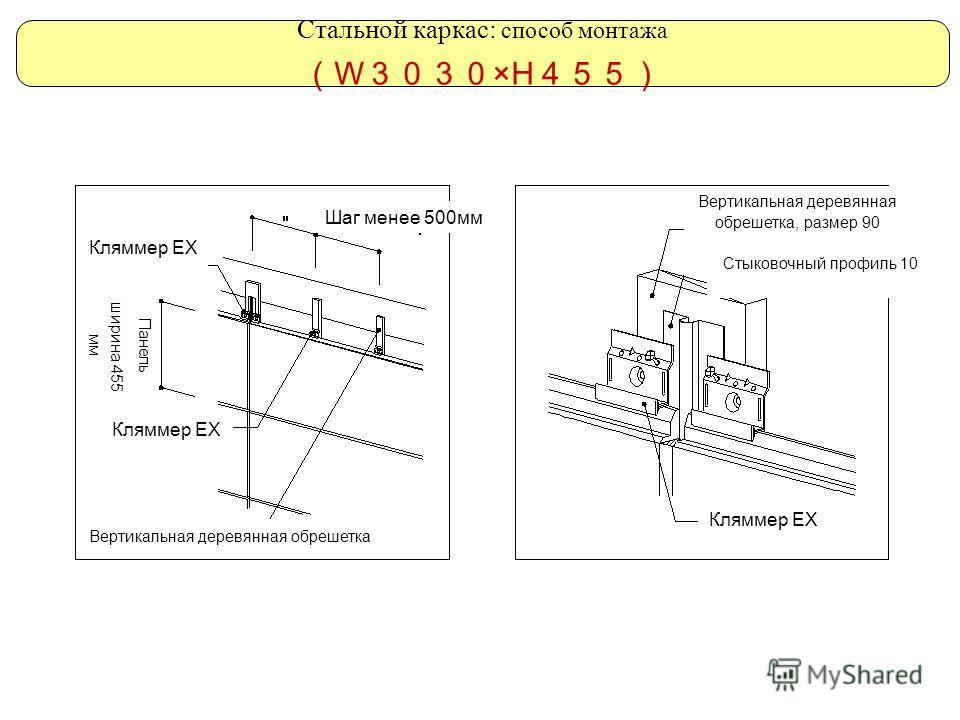 Стальной каркас: способ монтажа W ×H Шаг менее 500мм Кляммер ЕХ Вертикальная деревянная обрешетка Вертикальная деревянная обрешетка, размер 90 Стыковочный профиль 10 Панель ширина 455 мм