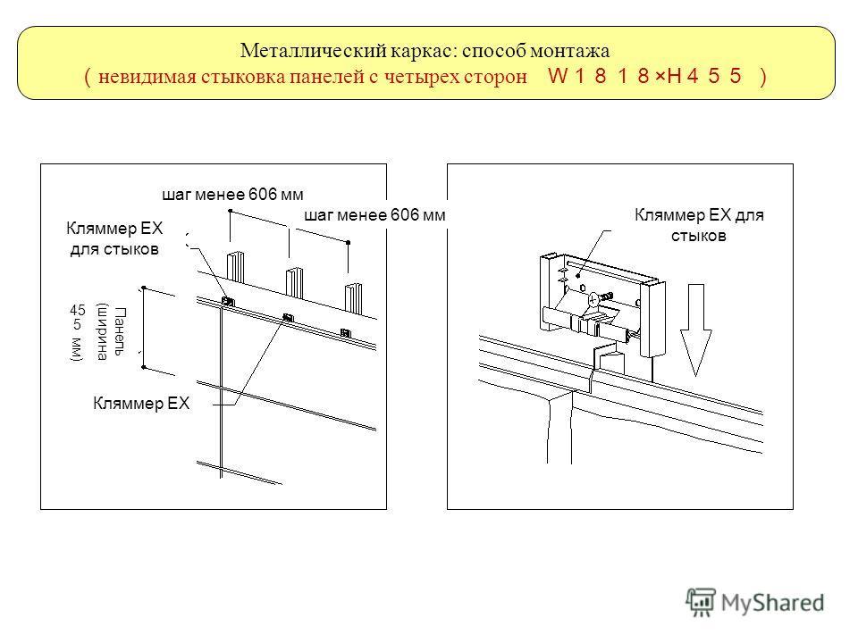 Металлический каркас: способ монтажа невидимая стыковка панелей с четырех сторон W ×H шаг менее 606 мм Кляммер ЕХ Кляммер ЕХ для стыков Панель (ширина 455 мм)