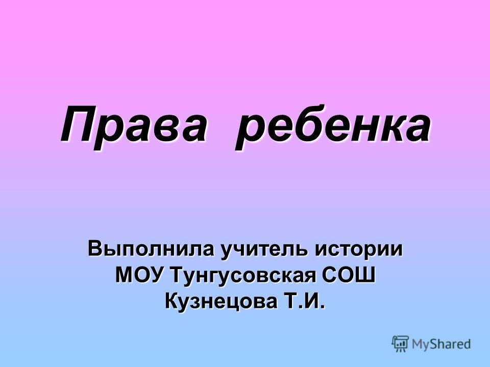 Права ребенка Выполнила учитель истории МОУ Тунгусовская СОШ Кузнецова Т.И.