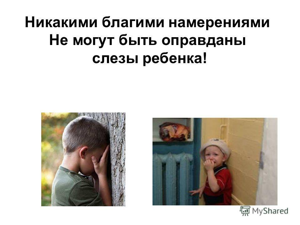 Никакими благими намерениями Не могут быть оправданы слезы ребенка!