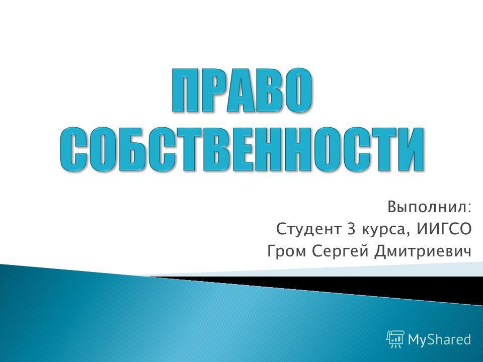 Выполнил: Студент 3 курса, ИИГСО Гром Сергей Дмитриевич