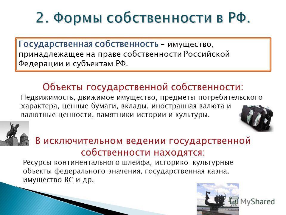 Государственная собственность - имущество, принадлежащее на праве собственности Российской Федерации и субъектам РФ. Объекты государственной собственности: Недвижимость, движимое имущество, предметы потребительского характера, ценные бумаги, вклады,