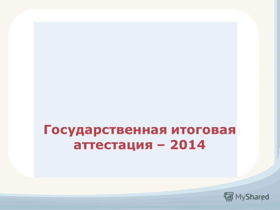 Государственная итоговая аттестация – 2014 1