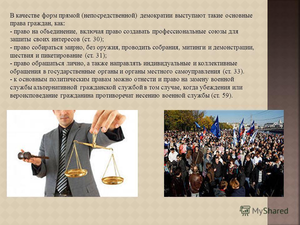 В качестве форм прямой ( непосредственной ) демократии выступают такие основные права граждан, как : - право на объединение, включая право создавать профессиональные союзы для зашиты своих интересов ( ст. 30); - право собираться мирно, без оружия, пр