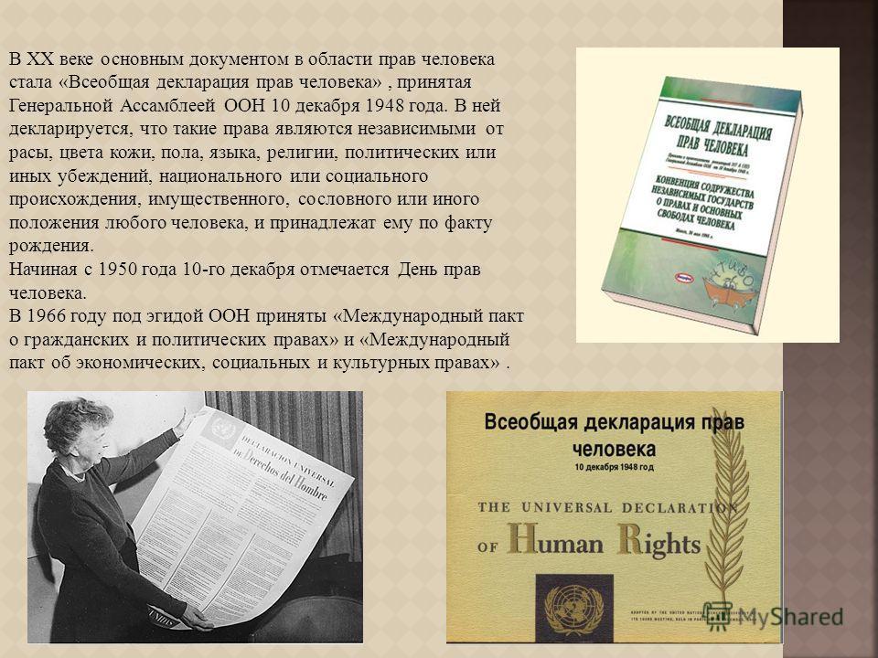 В XX веке основным документом в области прав человека стала « Всеобщая декларация прав человека », принятая Генеральной Ассамблеей ООН 10 декабря 1948 года. В ней декларируется, что такие права являются независимыми от расы, цвета кожи, пола, языка,