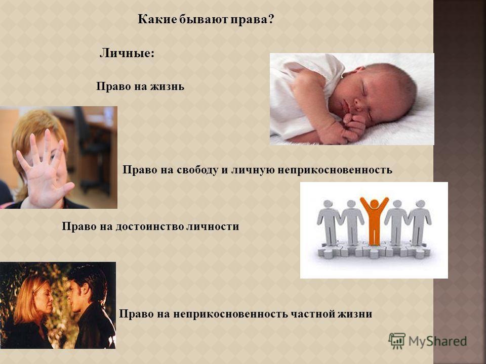 Какие бывают права ? Право на жизнь Право на свободу и личную неприкосновенность Право на достоинство личности Право на неприкосновенность частной жизни Личные :