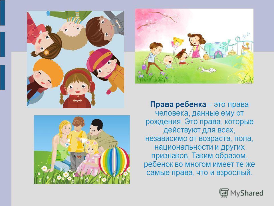 Права ребенка – это права человека, данные ему от рождения. Это права, которые действуют для всех, независимо от возраста, пола, национальности и других признаков. Таким образом, ребенок во многом имеет те же самые права, что и взрослый.