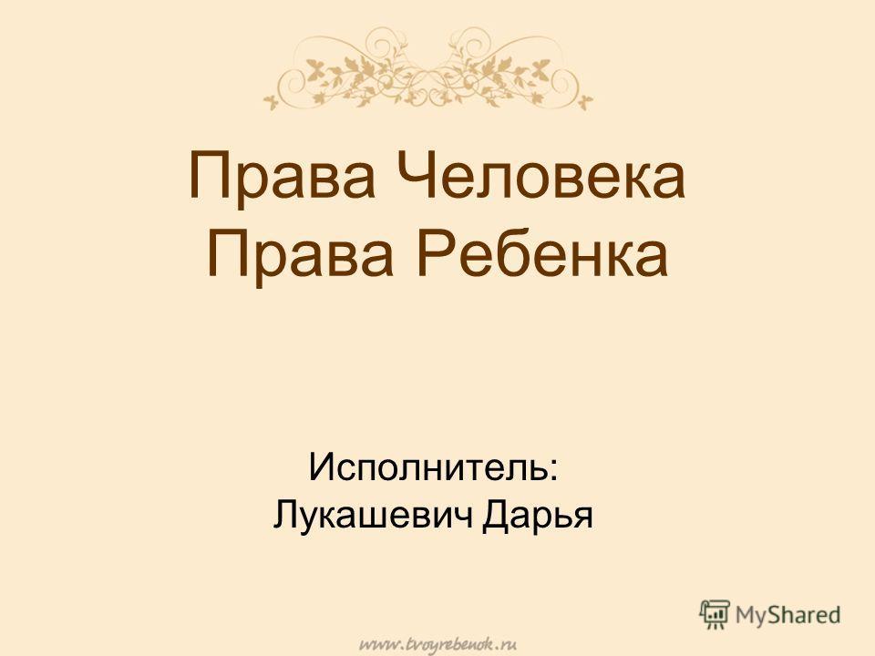 Права Человека Права Ребенка Исполнитель: Лукашевич Дарья