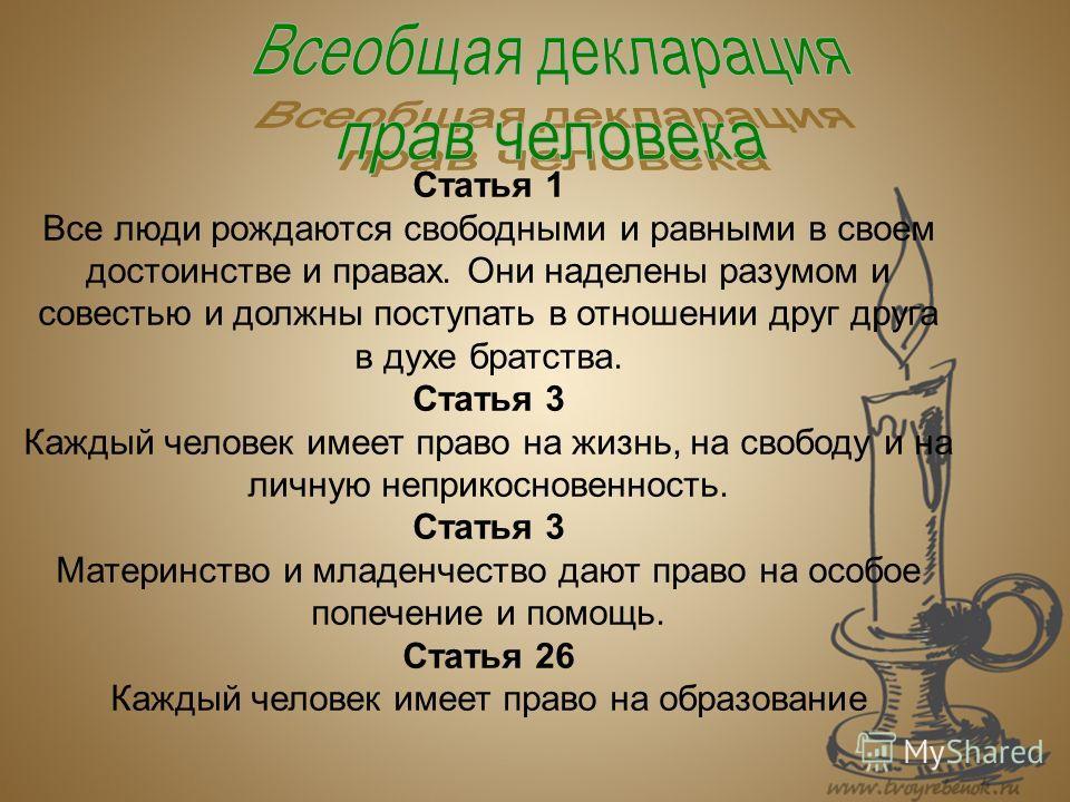 Статья 1 Все люди рождаются свободными и равными в своем достоинстве и правах. Они наделены разумом и совестью и должны поступать в отношении друг друга в духе братства. Статья 3 Каждый человек имеет право на жизнь, на свободу и на личную неприкоснов