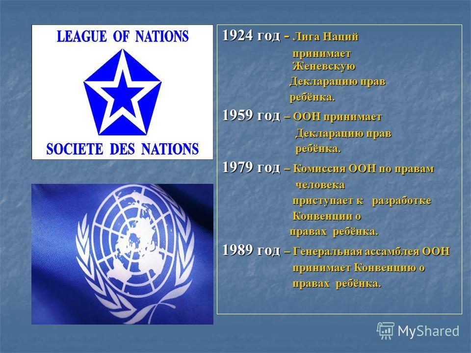 1924 год - Лига Наций принимает Женевскую принимает Женевскую Декларацию прав Декларацию прав ребёнка. ребёнка. 1959 год – ООН принимает Декларацию прав Декларацию прав ребёнка. ребёнка. 1979 год – Комиссия ООН по правам человека человека приступает