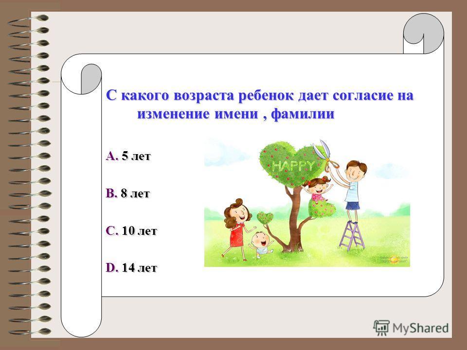 С какого возраста ребенок дает согласие на изменение имени, фамилии A. 5 лет B. 8 лет C. 10 лет D. 14 лет