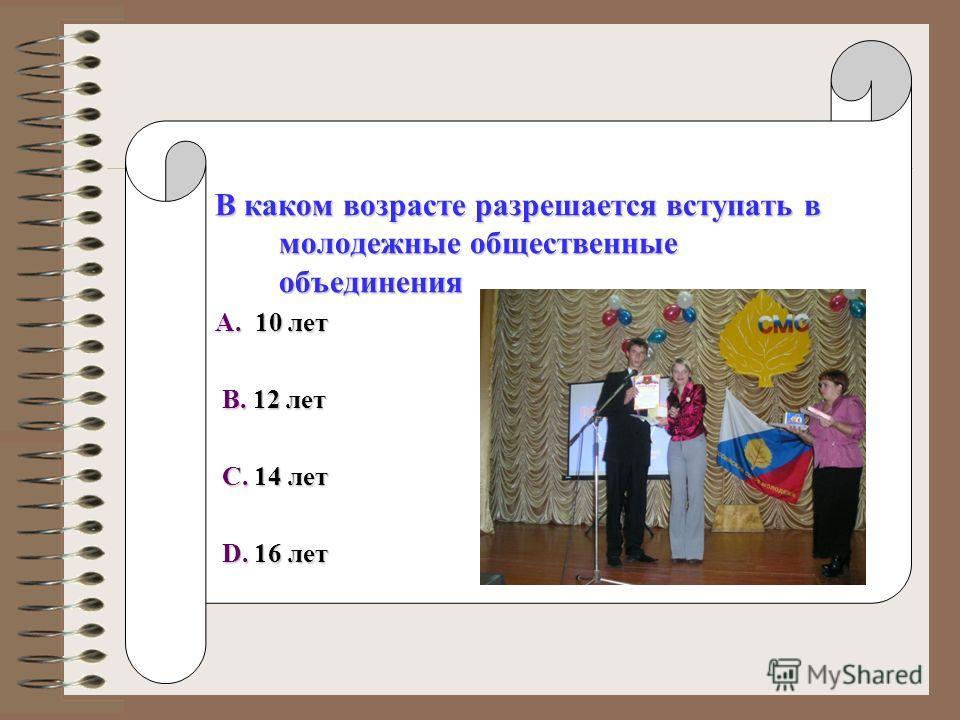 В каком возрасте разрешается вступать в молодежные общественные объединения A. 10 лет B. 12 лет B. 12 лет C. 14 лет C. 14 лет D. 16 лет D. 16 лет