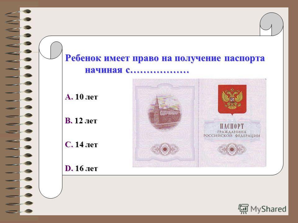 Ребенок имеет право на получение паспорта начиная с……………… A. 10 лет B. 12 лет C. 14 лет D. 16 лет
