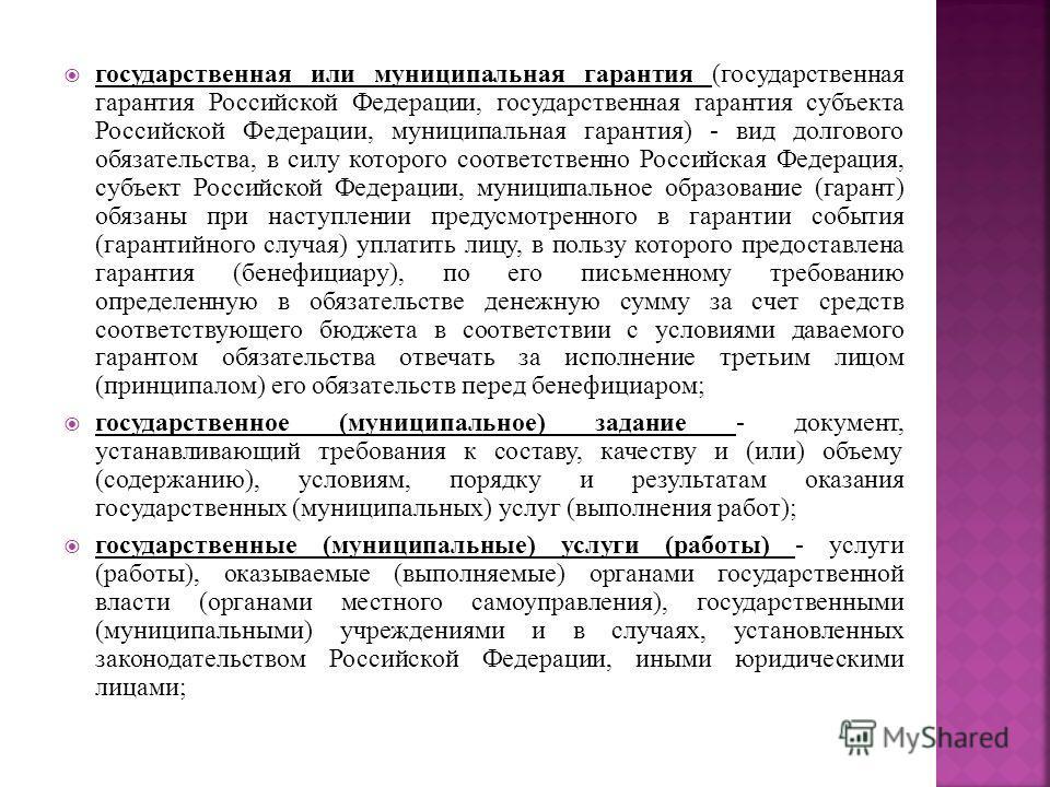 государственная или муниципальная гарантия (государственная гарантия Российской Федерации, государственная гарантия субъекта Российской Федерации, муниципальная гарантия) - вид долгового обязательства, в силу которого соответственно Российская Федера