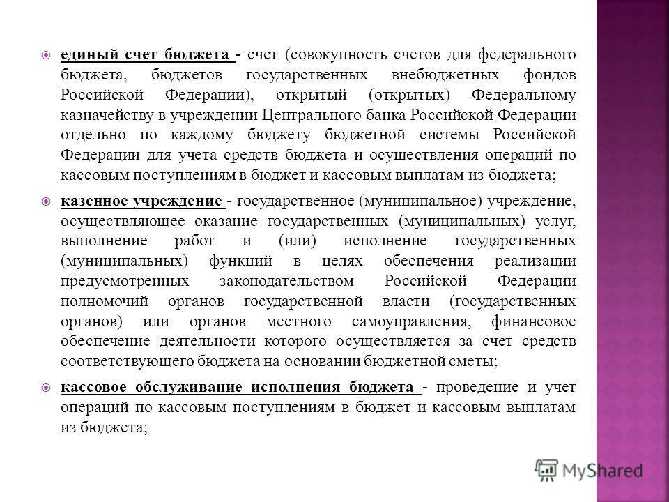 единый счет бюджета - счет (совокупность счетов для федерального бюджета, бюджетов государственных внебюджетных фондов Российской Федерации), открытый (открытых) Федеральному казначейству в учреждении Центрального банка Российской Федерации отдельно