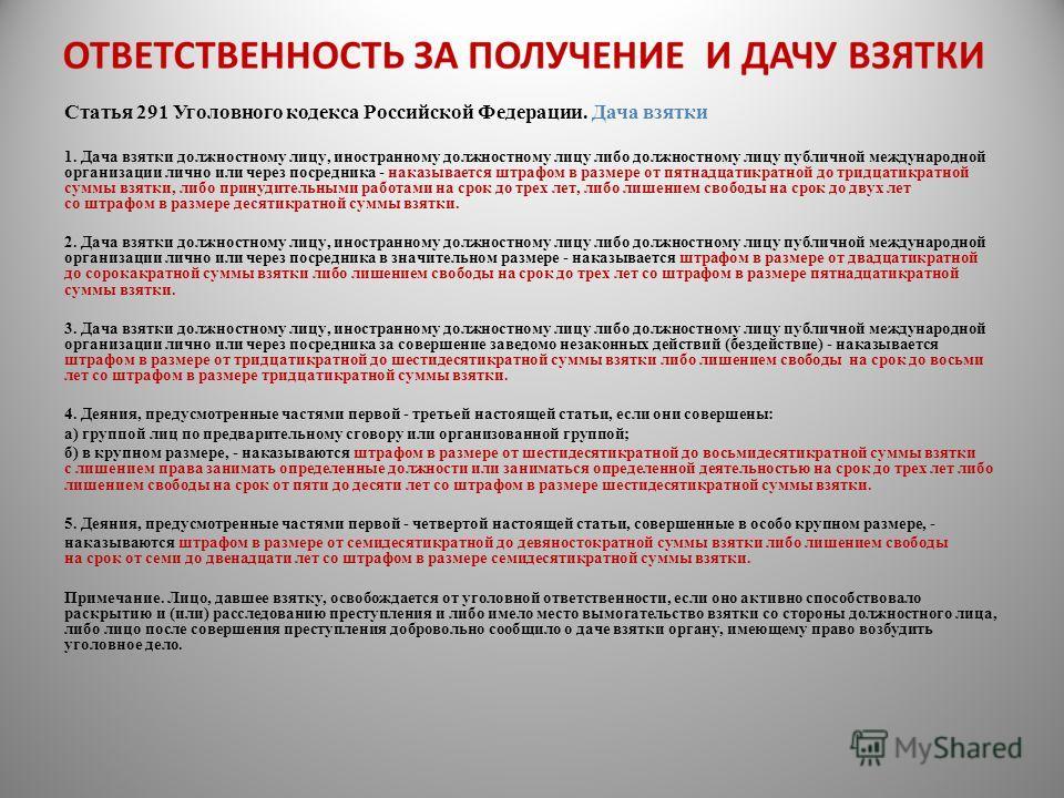 Статья 291 Уголовного кодекса Российской Федерации. Дача взятки 1. Дача взятки должностному лицу, иностранному должностному лицу либо должностному лицу публичной международной организации лично или через посредника - наказывается штрафом в размере от