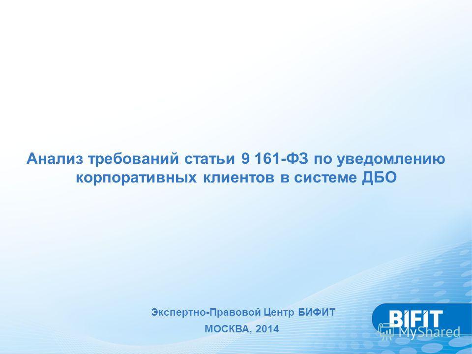 Анализ требований статьи 9 161-ФЗ по уведомлению корпоративных клиентов в системе ДБО Экспертно-Правовой Центр БИФИТ МОСКВА, 2014