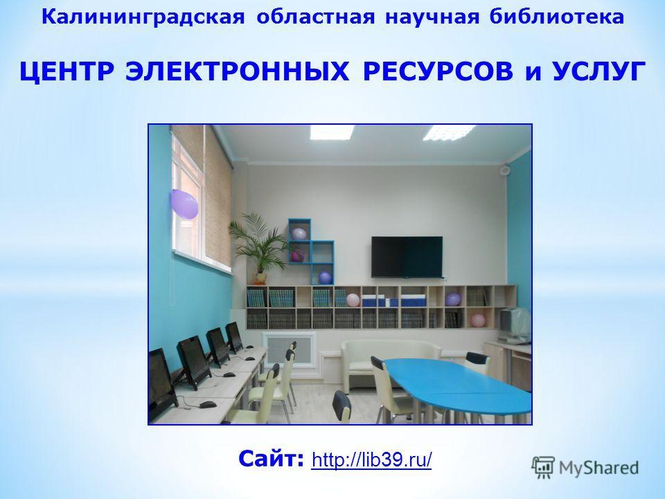 Сайт: http://lib39.ru/ Калининградская областная научная библиотека ЦЕНТР ЭЛЕКТРОННЫХ РЕСУРСОВ и УСЛУГ
