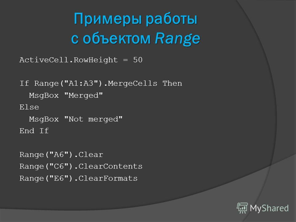Примеры работы с объектом Range ActiveCell.RowHeight = 50 If Range(A1:A3).MergeCells Then MsgBox Merged Else MsgBox Not merged End If Range(A6).Clear Range(C6).ClearContents Range(E6).ClearFormats