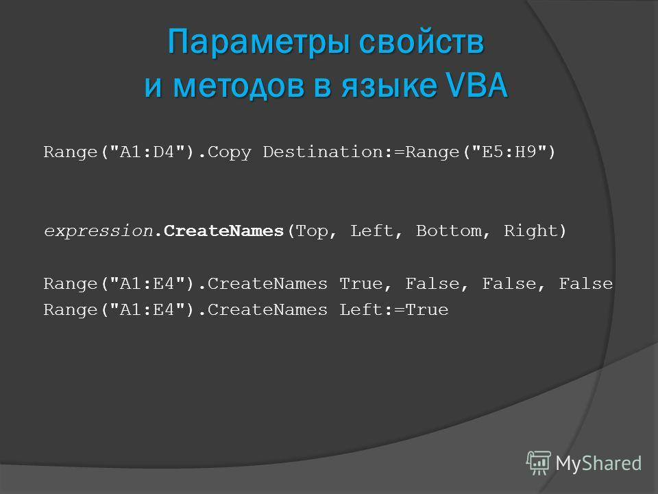 Параметры свойств и методов в языке VBA Range(A1:D4).Copy Destination:=Range(E5:H9) expression.CreateNames(Top, Left, Bottom, Right) Range(A1:E4).CreateNames True, False, False, False Range(A1:E4).CreateNames Left:=True