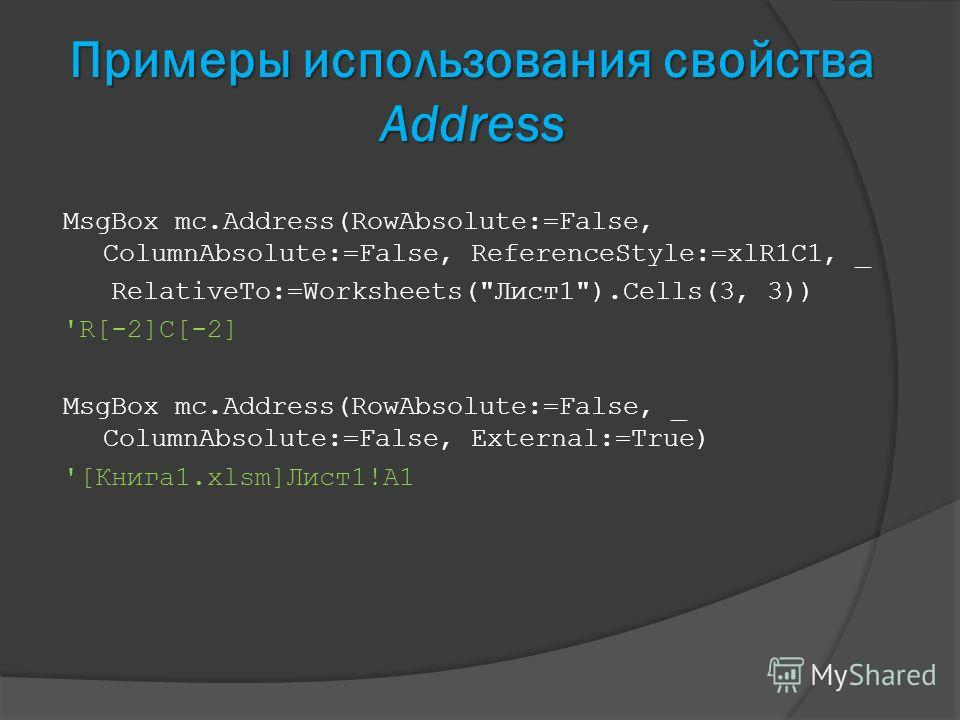Примеры использования свойства Address MsgBox mc.Address(RowAbsolute:=False, ColumnAbsolute:=False, ReferenceStyle:=xlR1C1, _ RelativeTo:=Worksheets(