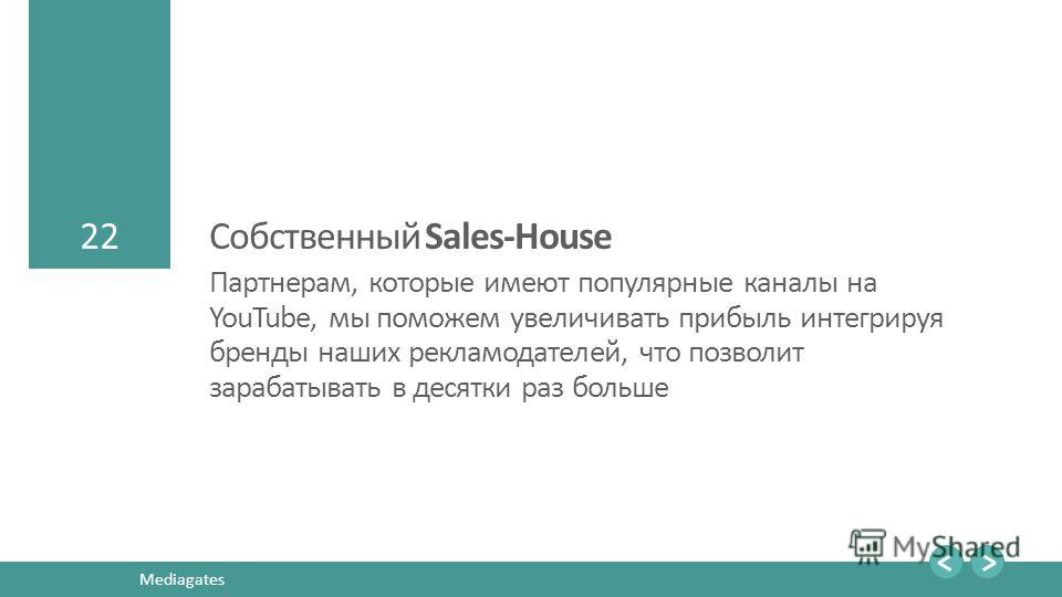 22 Mediagates 22 Собственный Sales-House Партнерам, которые имеют популярные каналы на YouTube, мы поможем увеличивать прибыль интегрируя бренды наших рекламодателей, что позволит зарабатывать в десятки раз больше