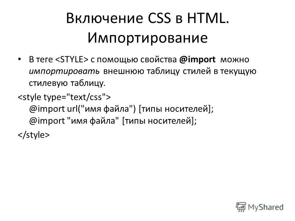 Включение CSS в HTML. Импортирование В теге с помощью свойства @import можно импортировать внешнюю таблицу стилей в текущую стилевую таблицу. @import url(имя файла) [типы носителей]; @import имя файла [типы носителей];
