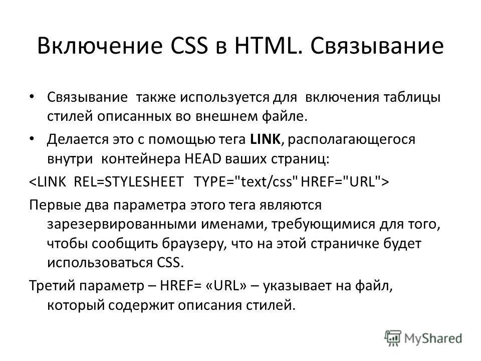 Включение CSS в HTML. Связывание Связывание также используется для включения таблицы стилей описанных во внешнем файле. Делается это с помощью тега LINK, располагающегося внутри контейнера HEAD ваших страниц: Первые два параметра этого тега являются