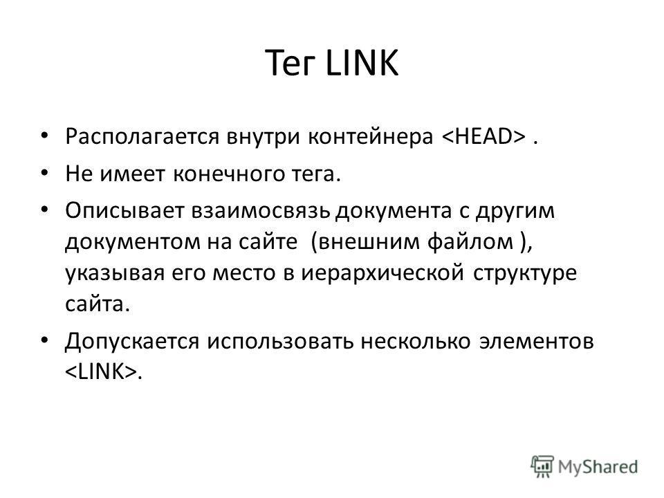 Тег LINK Располагается внутри контейнера. Не имеет конечного тега. Описывает взаимосвязь документа с другим документом на сайте (внешним файлом ), указывая его место в иерархической структуре сайта. Допускается использовать несколько элементов.
