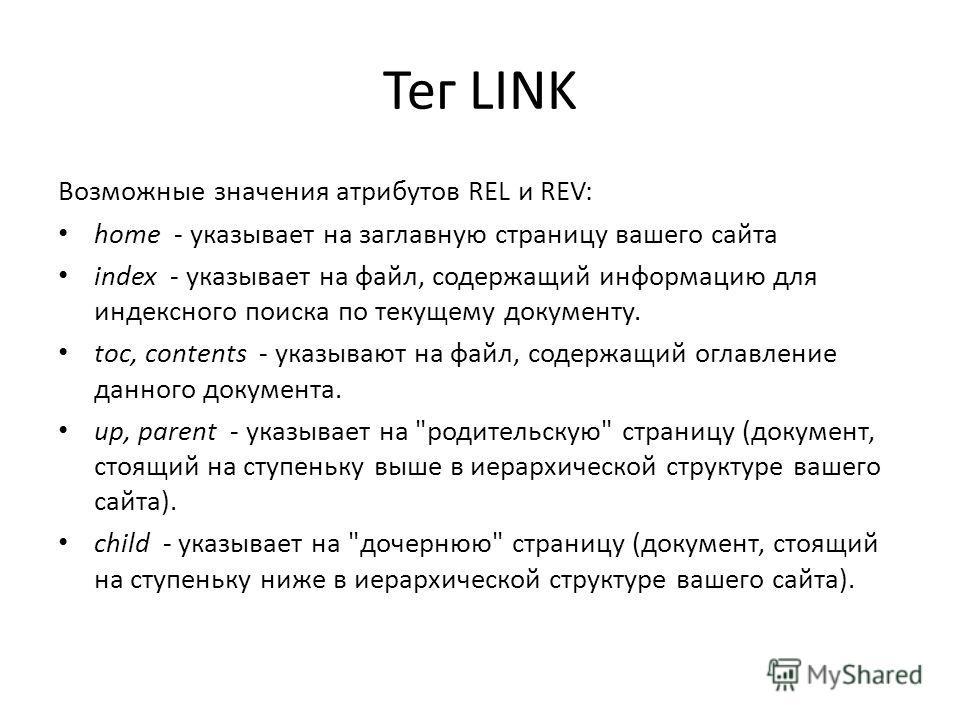 Тег LINK Возможные значения атрибутов REL и REV: home - указывает на заглавную страницу вашего сайта index - указывает на файл, содержащий информацию для индексного поиска по текущему документу. toc, contents - указывают на файл, содержащий оглавлени