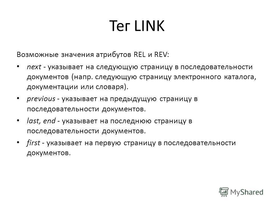 Тег LINK Возможные значения атрибутов REL и REV: next - указывает на следующую страницу в последовательности документов (напр. следующую страницу электронного каталога, документации или словаря). previous - указывает на предыдущую страницу в последов