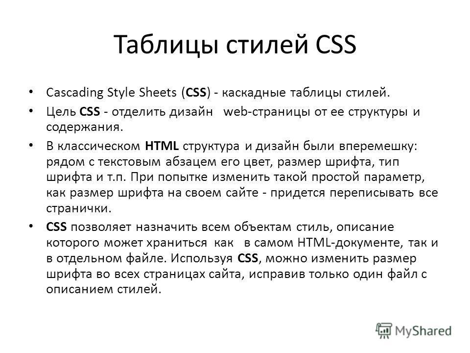 Таблицы стилей CSS Cascading Style Sheets (CSS) - каскадные таблицы стилей. Цель CSS - отделить дизайн web-страницы от ее структуры и содержания. В классическом HTML структура и дизайн были вперемешку: рядом с текстовым абзацем его цвет, размер шрифт