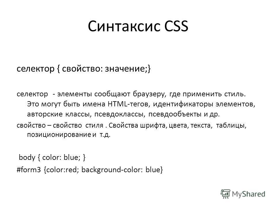 Синтаксис CSS селектор { свойство: значение;} селектор - элементы сообщают браузеру, где применить стиль. Это могут быть имена HTML-тегов, идентификаторы элементов, авторские классы, псевдоклассы, псевдооб ъекты и др. свойство – свойство стиля. Свойс