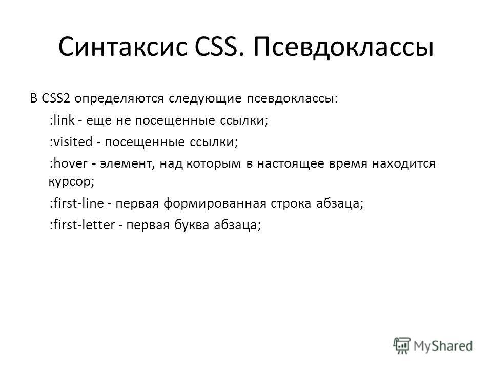 Синтаксис CSS. Псевдоклассы В CSS2 определяются следующие псевдоклассы: :link - еще не посещенные ссылки; :visited - посещенные ссылки; :hover - элемент, над которым в настоящее время находится курсор; :first-line - первая формированная строка абзаца