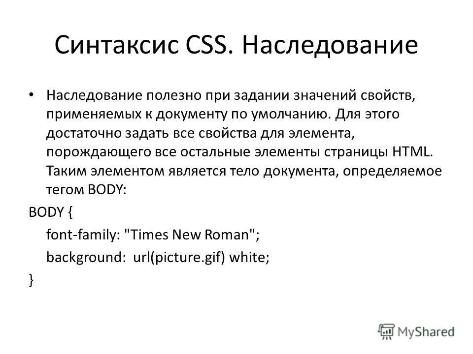 Синтаксис CSS. Наследование Наследование полезно при задании значений свойств, применяемых к документу по умолчанию. Для этого достаточно задать все свойства для элемента, порождающего все остальные элементы страницы HTML. Таким элементом является те