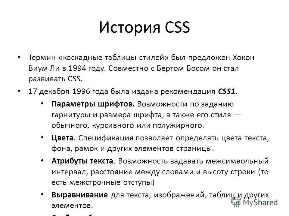 История CSS Термин «каскадные таблицы стилей» был предложен Хокон Виум Ли в 1994 году. Совместно с Бертом Босом он стал развивать CSS. 17 декабря 1996 года была издана рекомендация CSS1. Параметры шрифтов. Возможности по заданию гарнитуры и размера ш
