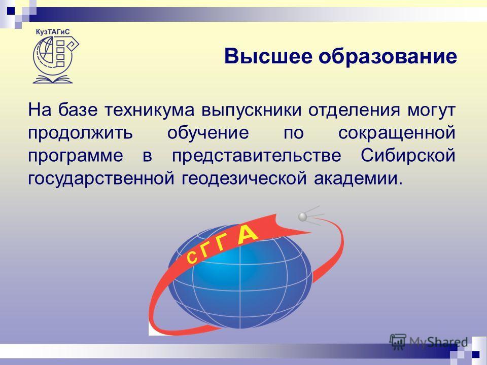 Высшее образование На базе техникума выпускники отделения могут продолжить обучение по сокращенной программе в представительстве Сибирской государственной геодезической академии.