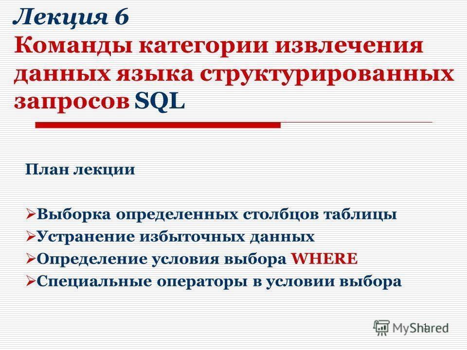 1 Лекция 6 Команды категории извлечения данных языка структурированных запросов SQL План лекции Выборка определенных столбцов таблицы Устранение избыточных данных Определение условия выбора WHERE Специальные операторы в условии выбора