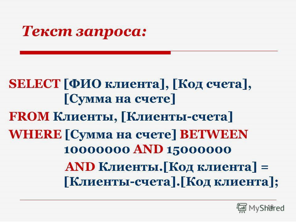 18 Текст запроса: SELECT [ФИО клиента], [Код счета], [Сумма на счете] FROM Клиенты, [Клиенты-счета] WHERE [Сумма на счете] BETWEEN 10000000 AND 15000000 AND Клиенты.[Код клиента] = [Клиенты-счета].[Код клиента];