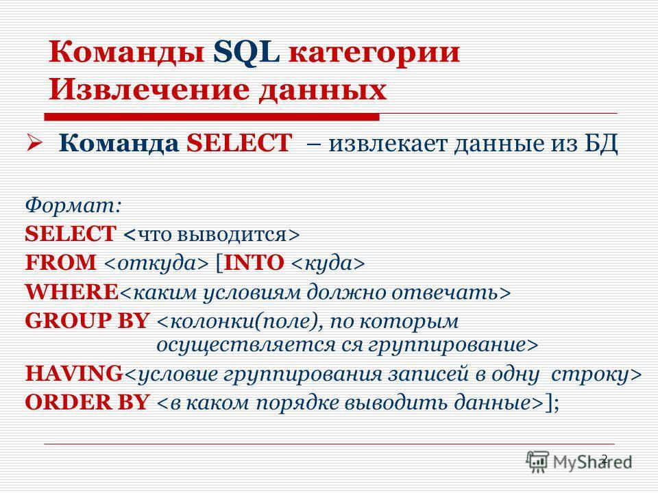 2 Команды SQL категории Извлечение данных Команда SELECT – извлекает данные из БД Формат: SELECT FROM [INTO WHERE GROUP BY HAVING ORDER BY ];