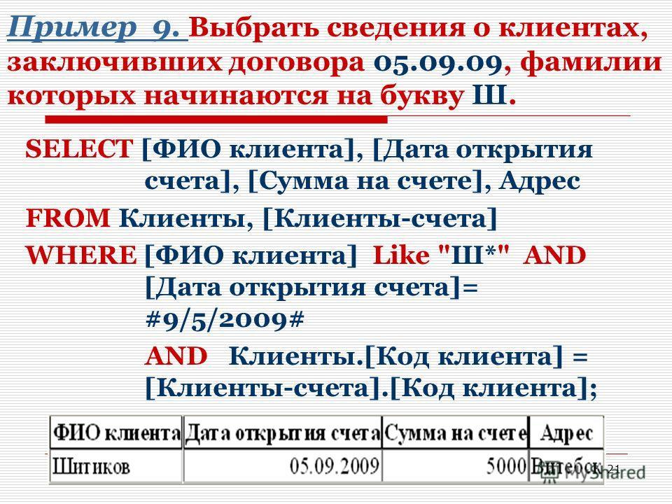 21 Пример 9. Пример 9. Выбрать сведения о клиентах, заключивших договора 05.09.09, фамилии которых начинаются на букву Ш. SELECT [ФИО клиента], [Дата открытия счета], [Сумма на счете], Адрес FROM Клиенты, [Клиенты-счета] WHERE [ФИО клиента] Like