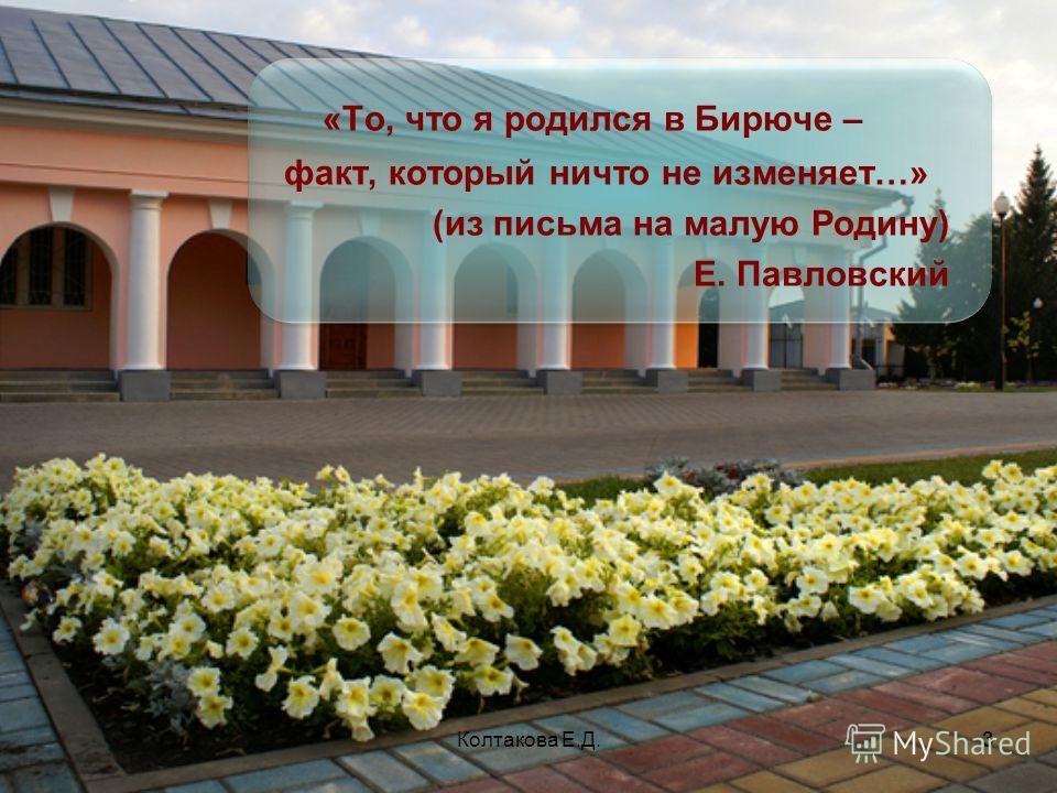 Колтакова Е.Д.3 «То, что я родился в Бирюче – факт, который ничто не изменяет…» (из письма на малую Родину) Е. Павловский