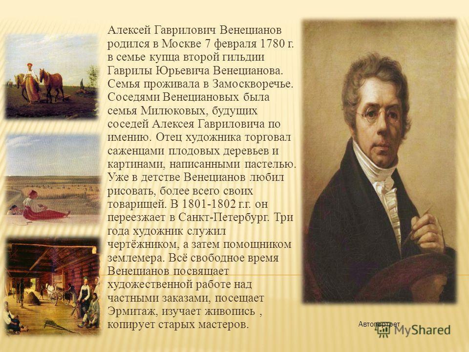 Алексей Гаврилович Венецианов родился в Москве 7 февраля 1780 г. в семье купца второй гильдии Гаврилы Юрьевича Венецианова. Семья проживала в Замоскворечье. Соседями Венециановых была семья Милюковых, будущих соседей Алексея Гавриловича по имению. От